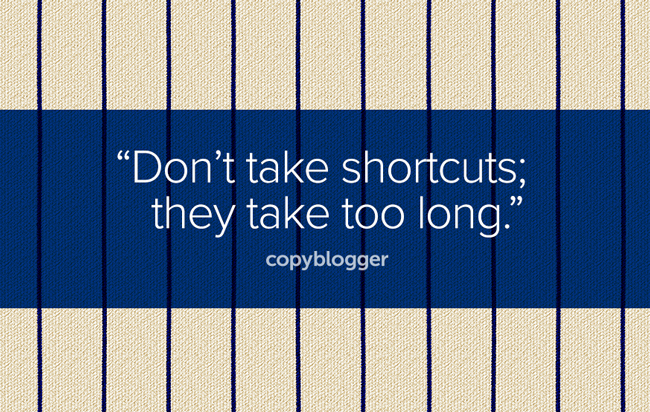 Don't take shortcuts; they take too long.