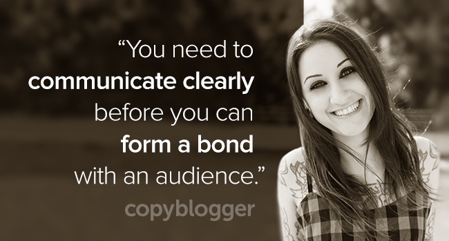 You have to communicate clearly before you can form a bond with an audience